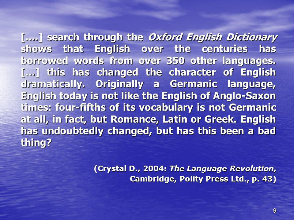 [….] search through the Oxford English Dictionary shows that English over the centuries has borrowed words from over 350 other languages. […] this has changed the character of English dramatically. Originally a Germanic language, English today is not like the English of Anglo-Saxon times: four-fifths of its vocabulary is not Germanic at all, in fact, but Romance, Latin or Greek. English has undoubtedly changed, but has this been a bad thing